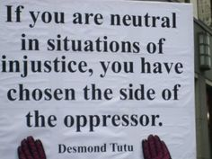 If you are neutral in situations of injustice, you have chosen the side of the oppressor. Archbishop Desmond Tutu.