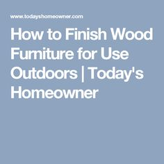 How to Finish Wood Furniture for Use Outdoors   Today's Homeowner