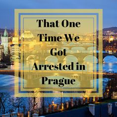 That One Time We Got Arrested in Prague
