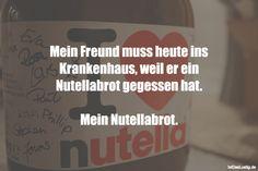 Mein Freund muss heute ins Krankenhaus, weil er ein Nutellabrot gegessen hat. Mein Nutellabrot. ... gefunden auf https://www.istdaslustig.de/spruch/2761 #lustig #sprüche #fun #spass