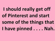 Get Off Pinterest....Nah.