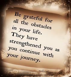 Be grateful for all the obstacles in your life. They have strengthened you as you continue your journey.
