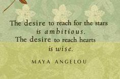The desire to reach for the stars is ambitious. The desire to reach hearts is wise. - Maya Angelou