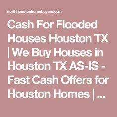 Cash For Flooded Houses Houston TX | We Buy Houses in Houston TX AS-IS - Fast Cash Offers for Houston Homes | North Houston Home Buyers