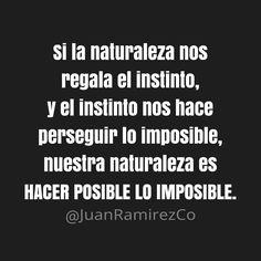 Si la naturaleza nos regala el instinto, y el instinto nos hace perseguir lo imposible, nuestra naturaleza es HACER POSIBLE LO IMPOSIBLE.