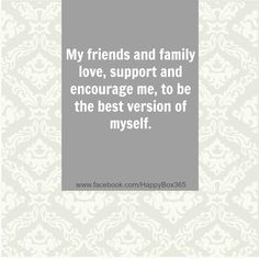 My friends and family, love, support and encourage me, to be the best version of myself. #affirmation #quote For More Positive Affirmations & Quotes visit www.take-ten.com
