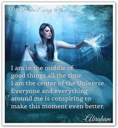 I am in the middle of good things all the time. I am the center of the Universe. Everyone and everything around me is conspiring to make this moment even better. Abraham-Hicks Quotes (AHQ2593) #estherhicks