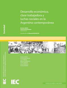 Descargalo desde http://biblioteca.clacso.org.ar/Argentina/iec-conadu/20130228034037/Desarrolo-economico.pdf  Desarrollo económico, clase trabajadora y luchas sociales en la Argentina contemporánea. IEC-CONADU. #Economia #ClaseTrabajadora #MovimientosSociales #DesarrolloEconomicoySocial #LuchasSociales #CrecimientoEconomico #MercadoDeTrabajo #Delegados #Historia #Argentina.