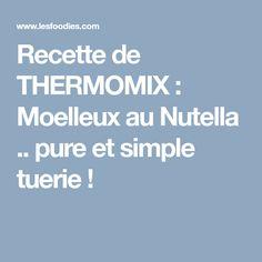 Recette de THERMOMIX : Moelleux au Nutella .. pure et simple tuerie !