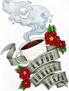 death before decaf coffee tattoo concept - I would actually like this as a print to display in my kitchen.
