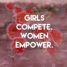 Girls compete. Women empower. - Empowering Quotes for Every Phenomenal Woman - Photos