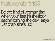 be the kind of woman that when your feet hit the floor each morning, the devil says, oh crap she's up.
