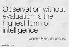 Observation without evaluation is the highest form of intelligence. Jiddu Krishnamurti