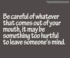 Be Careful Of Whatever That Comes Out Of Your Mouth