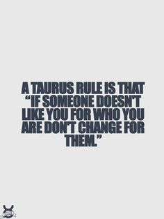 "A Taurus rule is that ""if someone doesn't like you for who you are don't change for them"""