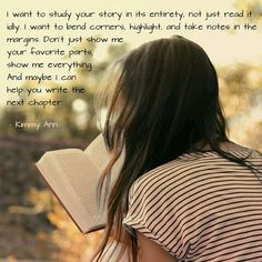 I want to study your story in its entirety, not just read it idly. I want to bend corners, highlight, and take notes in the margins. Don't just show me your favorite parts; show me everything. And maybe I can help you write the next chapter. - Kimmy Ann