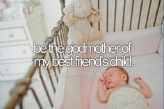 If you one of the unfortunate people who can't have a baby, than be the best godmother ever. Treat that child with respect. And be kind and loving. xx as your friend trusts you so don't just take advantage of that. xx