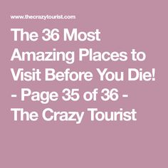 The 36 Most Amazing Places to Visit Before You Die! - Page 35 of 36 - The Crazy Tourist