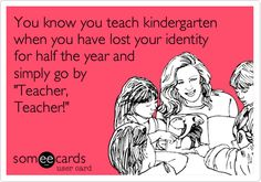 Funny Friendship Ecard: You know you teach kindergarten when you have lost your identity for half the year and simply go by 'Teacher, Teacher!'