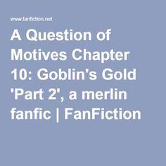 A Question of Motives Chapter 10: Goblin's Gold 'Part 2', a merlin fanfic | FanFiction