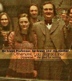 Be brave Professor, be brave like my mother. Otherwise, you disgrace her. Otherwise... She died for nothing.