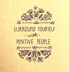 """Surround yourself with positive people."""
