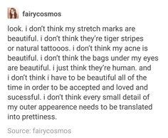 i agree they don't have to be beautiful, i personally think mine all are, my spots and my stripes i love them so much and think they're gorgeous, but yeah you don't have to think they're pretty to appreciate that they're part of a human being, and make them human