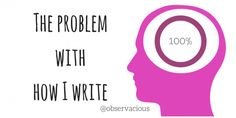 The problem with how I write