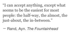 I can accept anything, except the half-way, the almost, the just-about, and the in-between.  Ayn Rand
