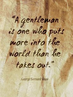 ♂ retro graphic quotes about gentleman design by Eco Gentleman - A gentleman is one who puts more into the world than he takes out - quote by George Bernard Shaw Great Quotes, Quotes To Live By, Me Quotes, Inspirational Quotes, Motivational, George Bernard Shaw, Gentleman Rules, True Gentleman, Quotable Quotes