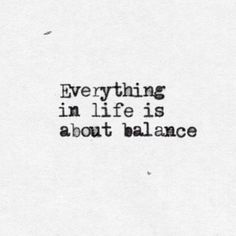 Everything in life is about balance.