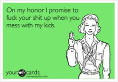 On my honor I promise to fuck your shit up when you mess with my kids.