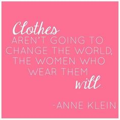 """Clothes aren't going to change the world. The women who wear them will."" -Anne Klein"