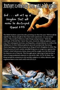 """JEHOVAH'S ENTHRONED KING GOES INTO ACTION  God ... will set up a kingdom that will never be destroyed. (Daniel 2:44)  The Bible Students spent decades pointing out that the year 1914 would be significant. Many people at that time were optimistic. As one writer states: """"The world of 1914 was full of hope and promise."""" With the outbreak of World WarI later that year, however, Bible prophecy came true. The subsequent famines, earthquakes, and pestilences as well as the fulfillment of other…"""
