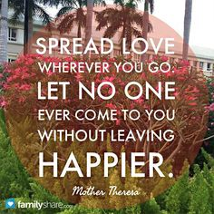 Spread love wherever you go. Let no one ever come to you without leaving happier. - Mother Theresa