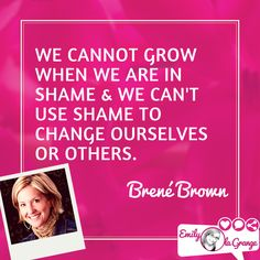 We cannot grow when we are in shame & we can't use shame to change ourselves or others.  @BreneBrown
