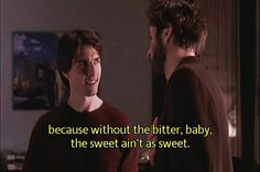 Because without the bitter baby, the sweet ain't as sweet.