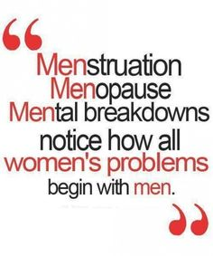Men = problems.... Haha my dad ALWAYS brings this up, saying us women blame everything on men!!! @Tori Searcy