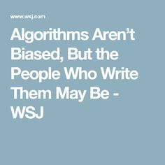 Algorithms Aren't Biased, But the People Who Write Them May Be - WSJ