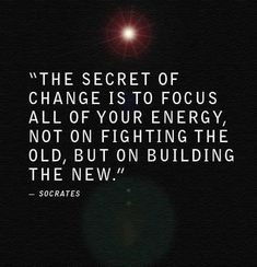 """""""The secret of change is to focus all of your energy, not on fighting the old, but on building the new.""""—Socrates"""