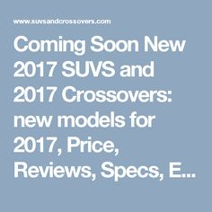 Coming Soon New 2017 SUVS and 2017 Crossovers: new models for 2017, Price, Reviews, Specs, Engines - 2017 suvs and crossovers buyers guide, Reviews, Prices, Photos, Features, Models