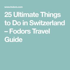 25 Ultimate Things to Do in Switzerland – Fodors Travel Guide