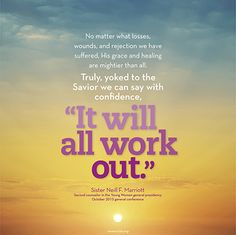 """""""No matter what losses, wounds, and rejection we have suffered, His grace and healing are mightier than all. Truly, yoked to the Savior we can say with confidence, 'It will all work out.'"""" -Sister Neill F. Marriott"""