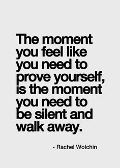 The moment you feel like you need to prove yourself, is the moment you need to be silent and walk away.