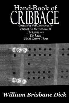 Hand-Book of Cribbage by William Brisbane Dick. $1.82. Publisher: Oak Grove (December 11, 2010). 50 pages