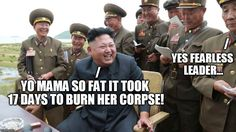 HAHAHA!!  Kim make joke! | YES FEARLESS LEADER... YO MAMA SO FAT IT TOOK 17 DAYS TO BURN HER CORPSE! / / | image tagged in kim jong un | made w/ Imgflip meme maker