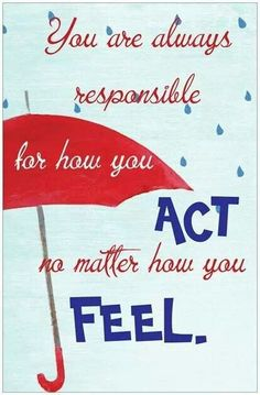 You are always responsible for how you act, no matter how you feel. #Quotes