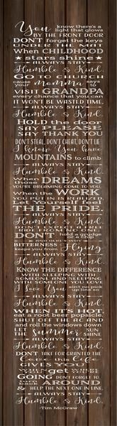 A beautiful song that is written by Tim McGraw. It offers wise words for the very young to the very old. Great gift for a graduate, new baby, mom, dad, etc. The design is available as a wood sign or c