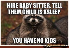 Hire baby sitter, tell them child is asleep / You have no kids