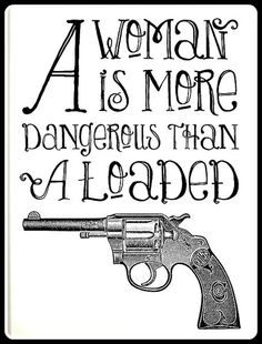 A woman is more dangerous than a loaded gun — loving the handlettering